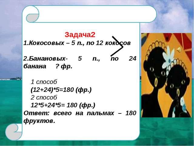 Задача2 1.Кокосовых – 5 п., по 12 кокосов 2.Банановых- 5 п., по 24 банана ?...