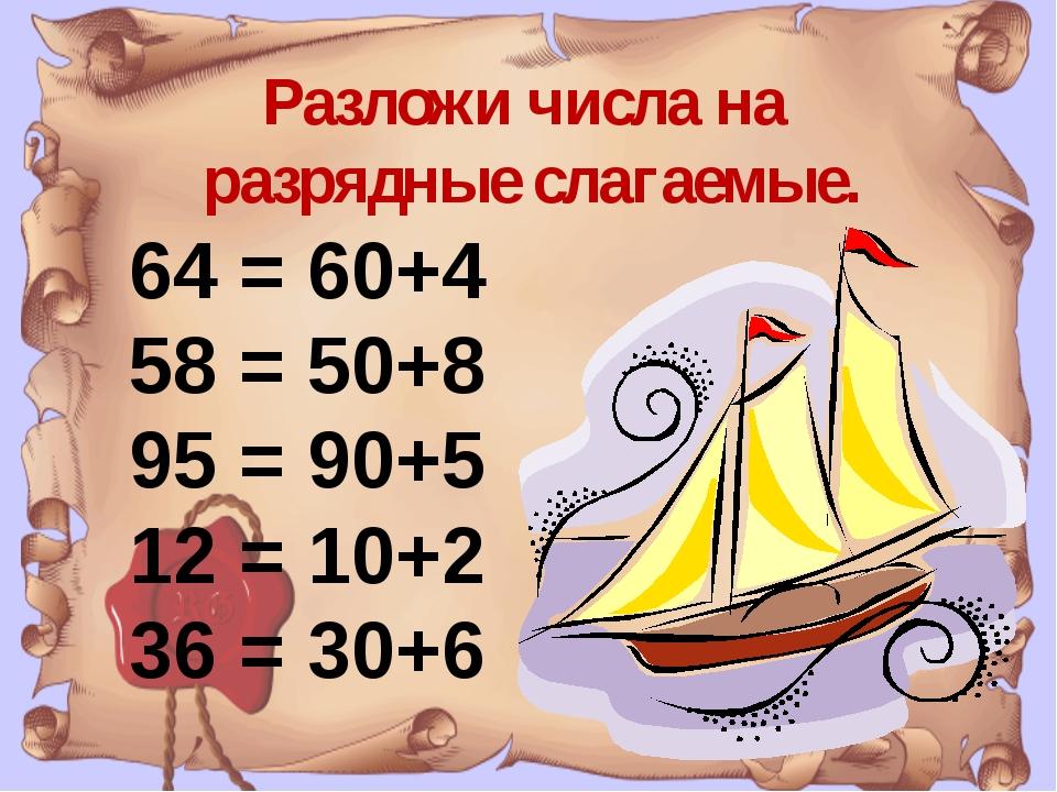 Разложи числа на разрядные слагаемые. 64 = 60+4 58 = 50+8 95 = 90+5 12 = 10+2...