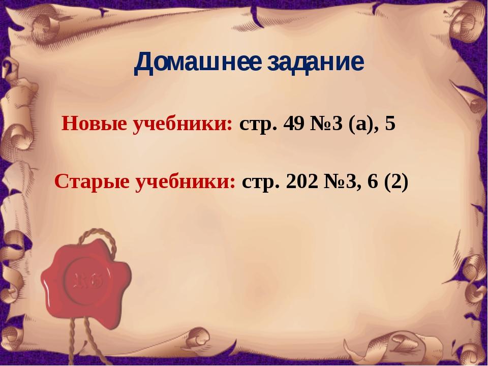 Домашнее задание Новые учебники: стр. 49 №3 (а), 5 Старые учебники: стр. 202...