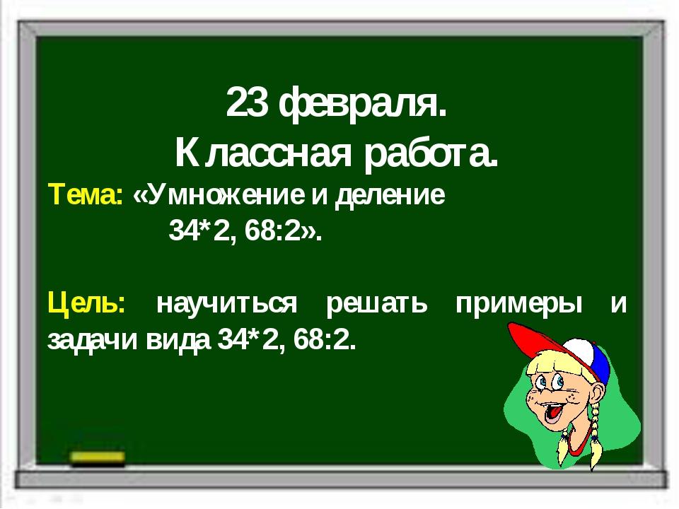 23 февраля. Классная работа. Тема: «Умножение и деление 34*2, 68:2». Цель: н...
