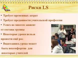 Риски LS Требует временных затрат Требует преданности учительской профессии У