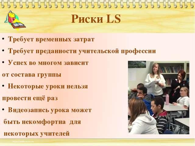 Риски LS Требует временных затрат Требует преданности учительской профессии У...