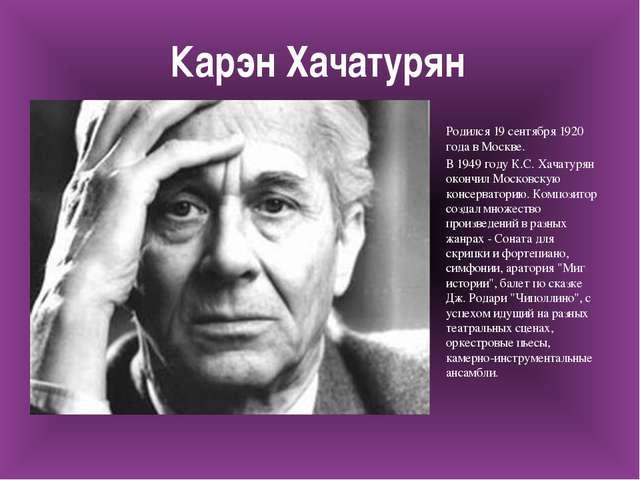 Карэн Хачатурян Родился 19 сентября 1920 года в Москве. В 1949 году К.С. Хача...