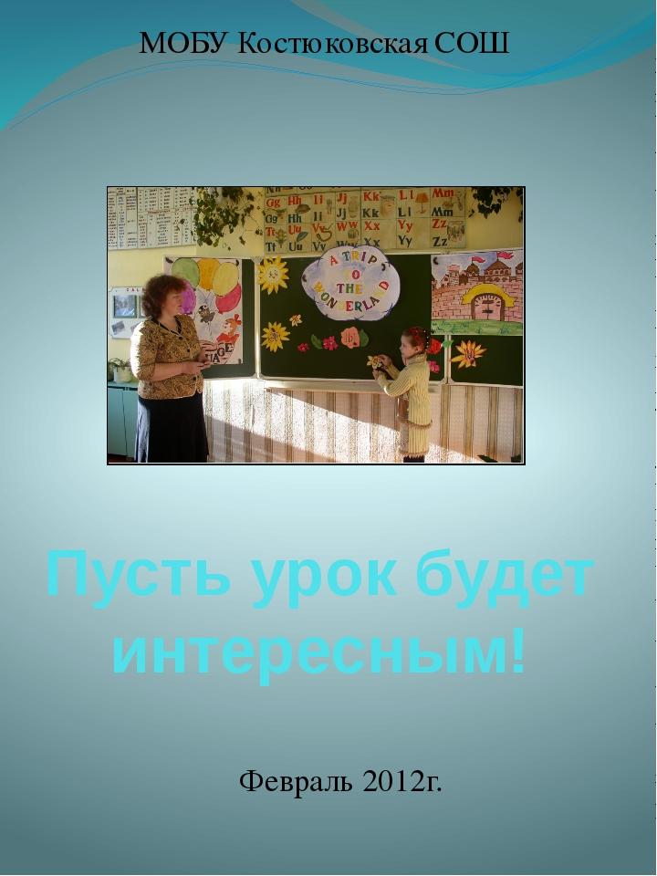 Пусть урок будет интересным! МОБУ Костюковская СОШ Февраль 2012г.