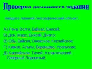 Найдите лишний географический объект. А) Лена, Волга, Байкал, Енисей; Б) Дон