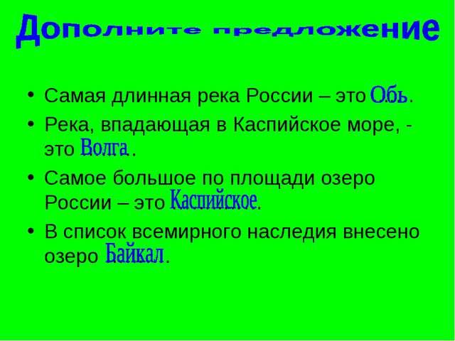 Самая длинная река России – это ....… Река, впадающая в Каспийское море, - эт...