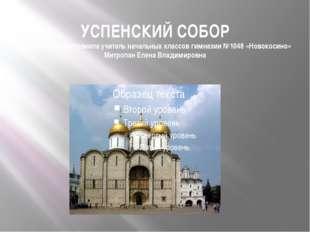 УСПЕНСКИЙ СОБОР Презентацию выполнила учитель начальных классов гимназии №104