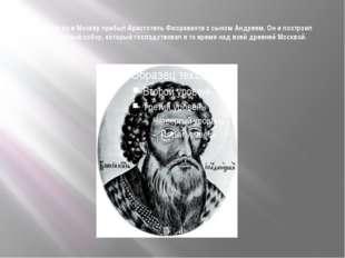 В 1475 году в Москву прибыл Аристотель Фиораванти с сыном Андреем. Он и постр