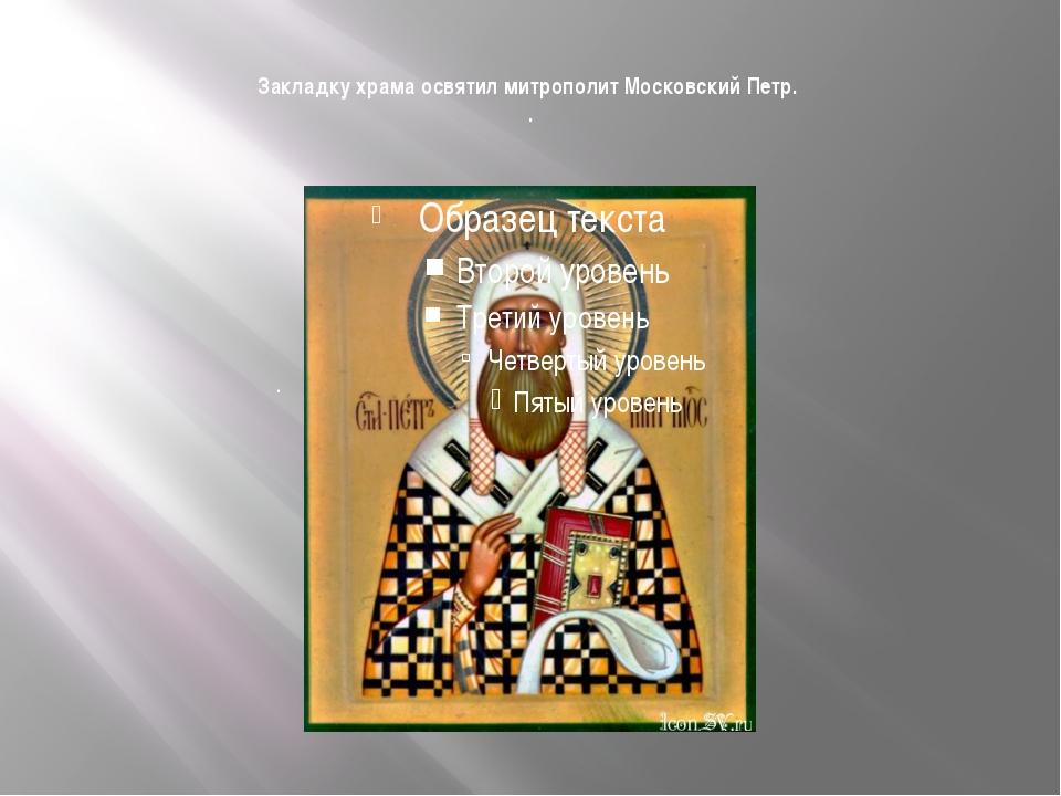Закладку храма освятил митрополит Московский Петр. . .