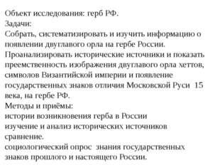 Объект исследования: герб РФ. Задачи: Собрать, систематизировать и изучить ин