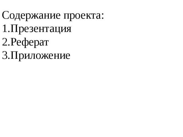 Содержание проекта: 1.Презентация 2.Реферат 3.Приложение