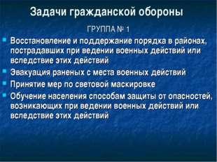 Задачи гражданской обороны ГРУППА № 1 Восстановление и поддержание порядка в