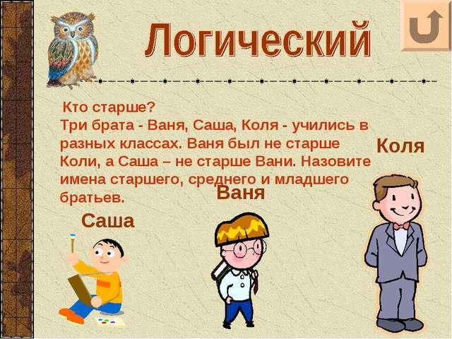 Кто старше? Три брата - Ваня, Саша, Коля - учились в разных классах. Ваня бы...