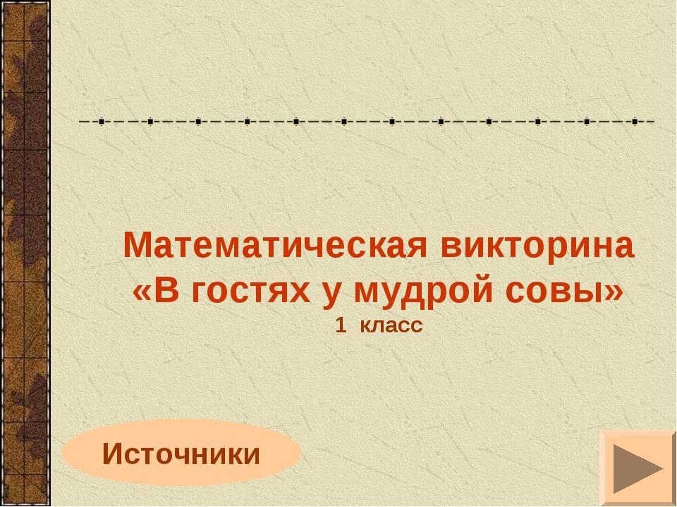 Источники Математическая викторина «В гостях у мудрой совы» 1 класс
