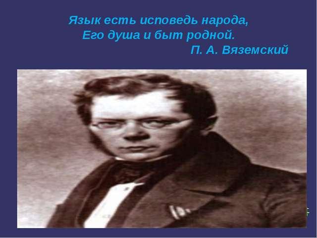 Язык есть исповедь народа, Его душа и быт родной.              ...