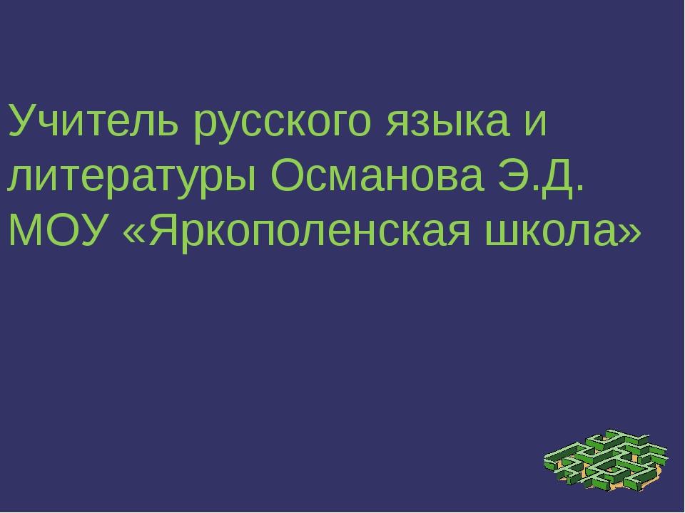 Учитель русского языка и литературы Османова Э.Д. МОУ «Яркополенская школа»