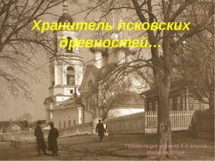 Хранитель псковских древностей… Презентация ученика 4-б класса Иванова Игоря