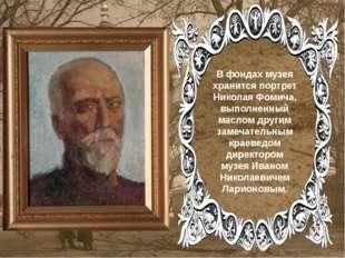 . . В фондах музея хранится портрет Николая Фомича, выполненный маслом други