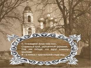 О, Псковщина! Душа тебя поет, Старинный край, украшенный церквами,- Они ,как