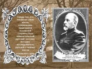 Среди тех, кто посвятил свою жизнь сохранению памятников псковской старины бы