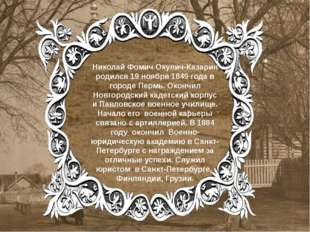 Николай Фомич Окулич-Казарин родился 19 ноября 1849 года в городе Пермь. Окон