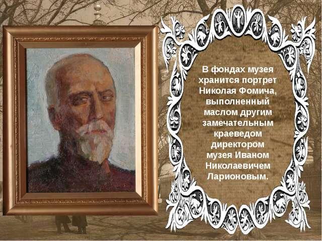. . В фондах музея хранится портрет Николая Фомича, выполненный маслом други...