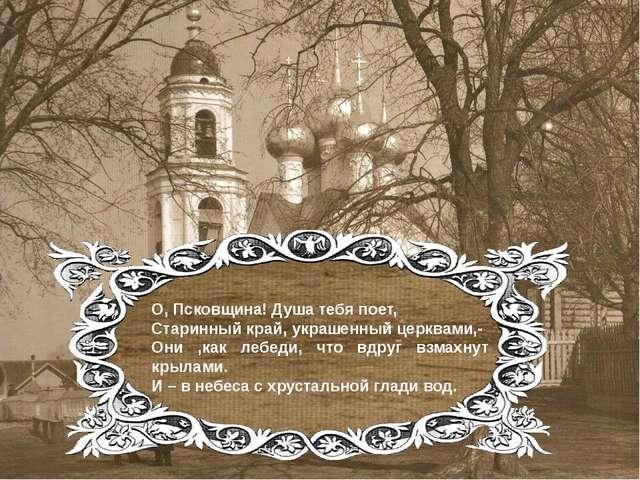 О, Псковщина! Душа тебя поет, Старинный край, украшенный церквами,- Они ,как...