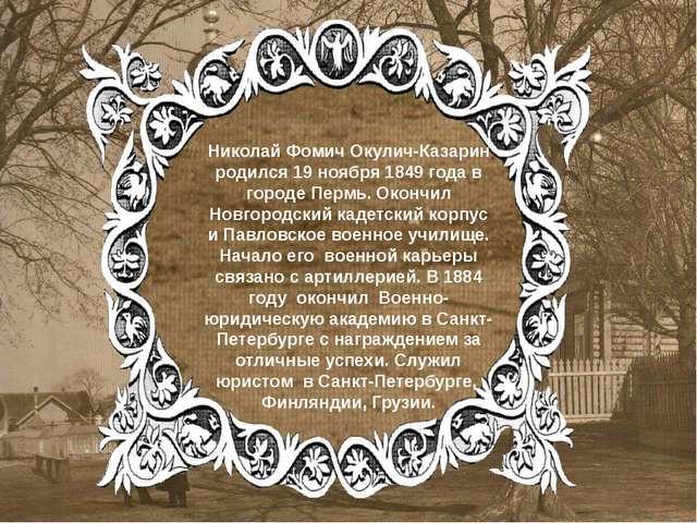 Николай Фомич Окулич-Казарин родился 19 ноября 1849 года в городе Пермь. Окон...