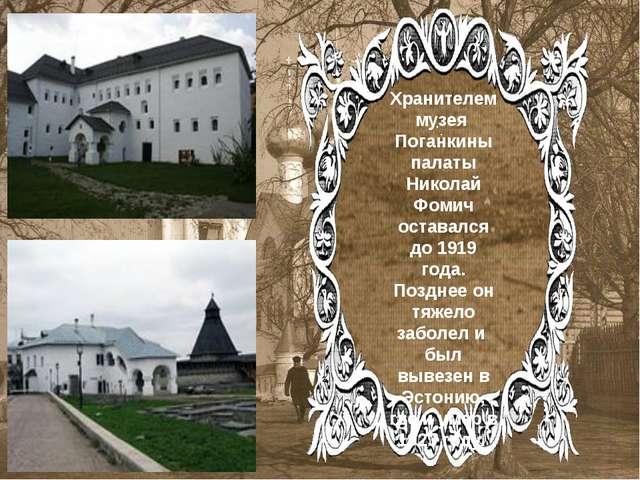 . . Хранителем музея Поганкины палаты Николай Фомич оставался до 1919 года....