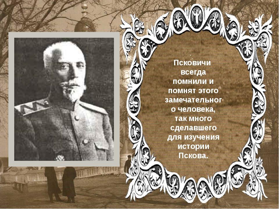 . . Псковичи всегда помнили и помнят этого замечательного человека, так мног...