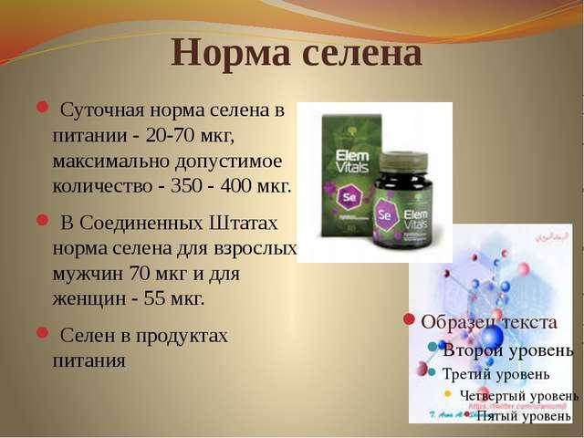 Норма селена Суточная норма селена в питании - 20-70 мкг, максимально допусти...