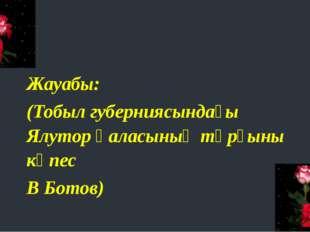 Жауабы: (Тобыл губерниясындағы Ялутор қаласының тұрғыны көпес В Ботов)