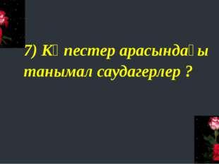 7) Көпестер арасындағы танымал саудагерлер ?