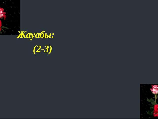 Жауабы: (2-3)