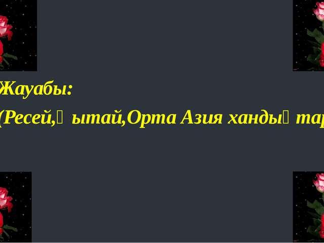 Жауабы: (Ресей,Қытай,Орта Азия хандықтары)