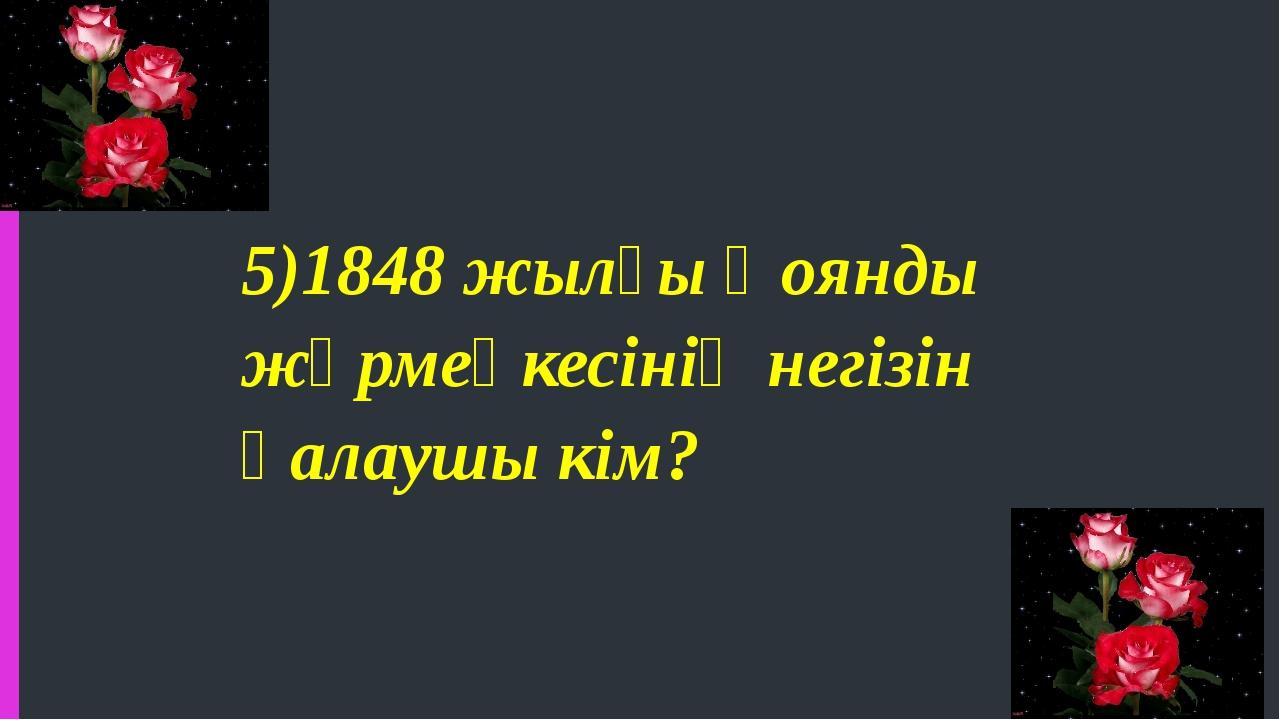 5)1848 жылғы Қоянды жәрмеңкесінің негізін қалаушы кім?