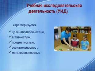 Учебная исследовательская деятельность (УИД) характеризуется целенаправленнос