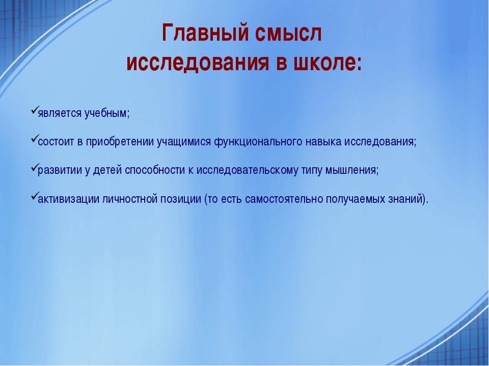 Главный смысл исследования в школе: является учебным; состоит в приобретении...