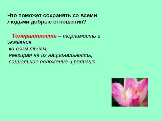 Что поможет сохранять со всеми людьми добрые отношения? Толерантность – терпи...