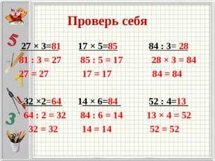 Проверь себя 27 × 3=81 17 × 5=85 84 : 3= 28 81 : 3 = 27 85 : 5 = 17 28 × 3 =