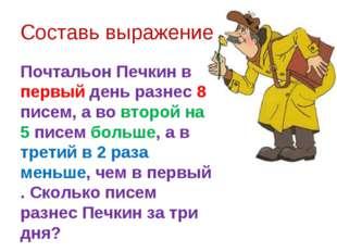 Составь выражение Почтальон Печкин в первый день разнес 8 писем, а во второй