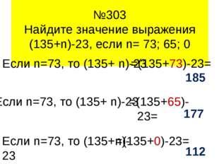 65 0 73 №303 Найдите значение выражения (135+n)-23, если n= 73; 65; 0 Если n=
