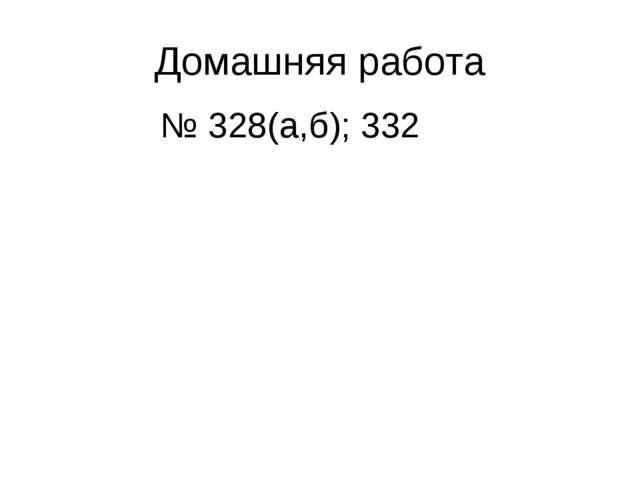 Домашняя работа № 328(а,б); 332