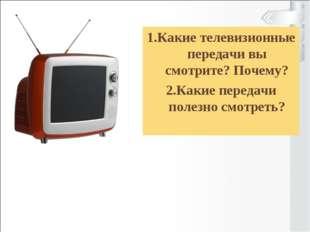 1.Какие телевизионные передачи вы смотрите? Почему? 2.Какие передачи полезно