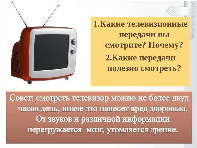 1.Какие телевизионные передачи вы смотрите? Почему? 2.Какие передачи полезно...
