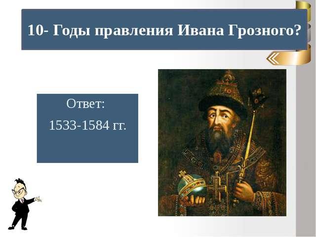 10- Годы правления Ивана Грозного? Ответ: 1533-1584 гг.