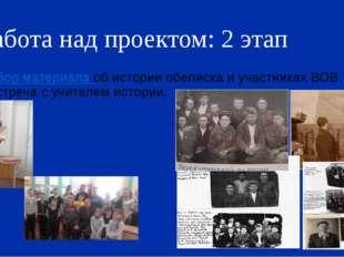 Работа над проектом: 2 этап Сбор материала об истории обелиска и участниках В