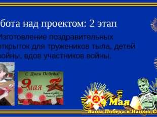 Работа над проектом: 2 этап Изготовление поздравительных открыток для тружени