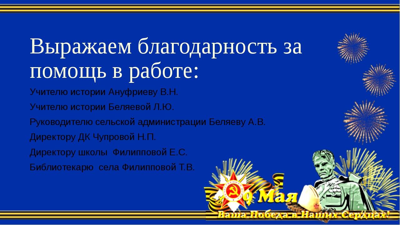 Выражаем благодарность за помощь в работе: Учителю истории Ануфриеву В.Н. Учи...