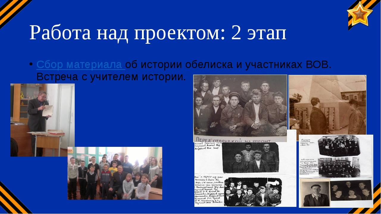 Работа над проектом: 2 этап Сбор материала об истории обелиска и участниках В...